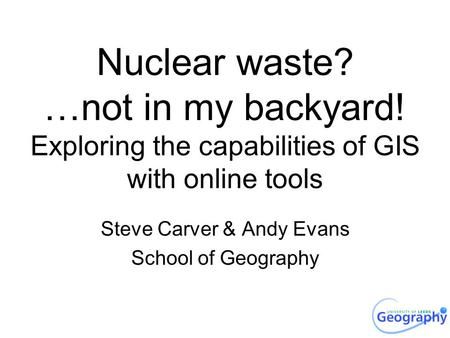 Nuclear waste? …not in my backyard! Exploring the capabilities of GIS with online tools Steve Carver & Andy Evans School of Geography.