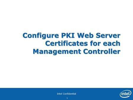 Intel Confidential 1 Configure PKI Web Server Certificates for each Management Controller.