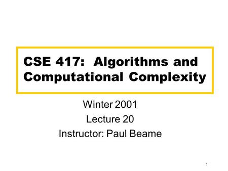 1 CSE 417: Algorithms and Computational Complexity Winter 2001 Lecture 20 Instructor: Paul Beame.