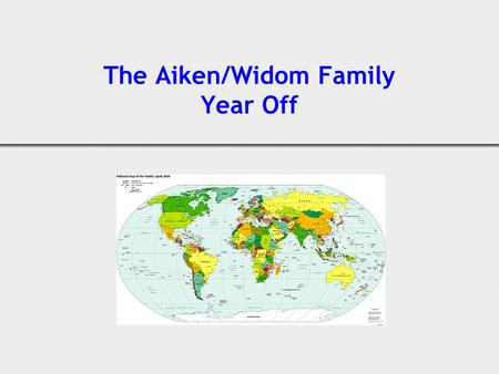 The Aiken/Widom Family Year Off. 2 2000 (Emily age 3, Tim 5) Decided when kids turned 10 and 12 we'd take a year off and sail around the world Soon learned.