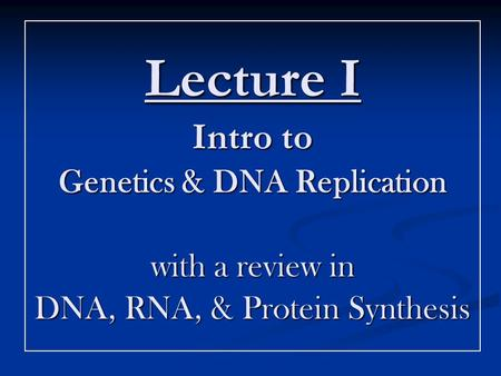 Lecture I Intro to Genetics & DNA Replication with a review in DNA, RNA, & Protein Synthesis.