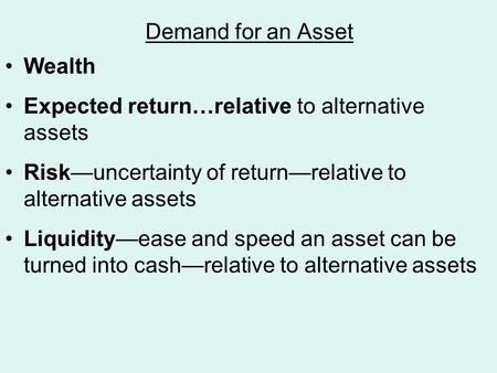 Demand for an Asset Wealth Expected return…relative to alternative assets Risk—uncertainty of return—relative to alternative assets Liquidity—ease and.