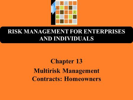 RISK MANAGEMENT FOR ENTERPRISES AND INDIVIDUALS Chapter 13 Multirisk Management Contracts: Homeowners.