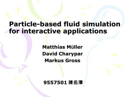 Particle-based fluid simulation for interactive applications Matthias M ü ller David Charypar Markus Gross 9557501 陳岳澤.