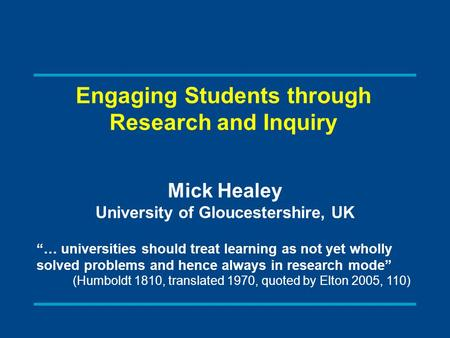 "Engaging Students through Research and Inquiry Mick Healey University of Gloucestershire, UK ""… universities should treat learning as not yet wholly solved."