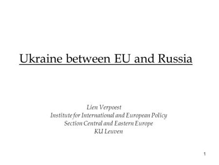 1 Ukraine between EU and Russia Lien Verpoest Institute for International and European Policy Section Central and Eastern Europe KU Leuven.