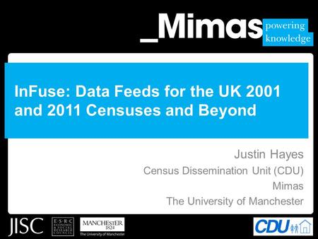 InFuse: Data Feeds for the UK 2001 and 2011 Censuses and Beyond Justin Hayes Census Dissemination Unit (CDU) Mimas The University of Manchester.