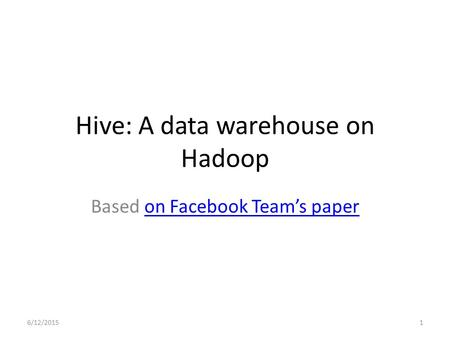 Hive: A data warehouse on Hadoop Based on Facebook Team's paperon Facebook Team's paper 6/12/20151.
