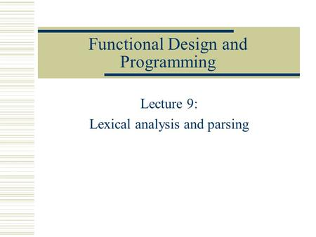 Functional Design and Programming Lecture 9: Lexical analysis and parsing.