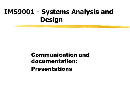 IMS9001 - Systems Analysis and Design Communication and documentation: Presentations.
