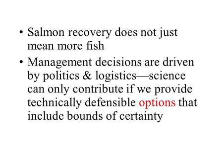Salmon recovery does not just mean more fish Management decisions are driven by politics & logistics—science can only contribute if we provide technically.