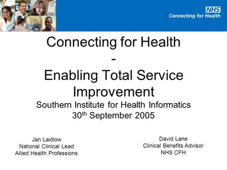 Southern Institute for Health Informatics 30 th September 2005 Connecting for Health - Enabling Total Service Improvement Jan Laidlow National Clinical.