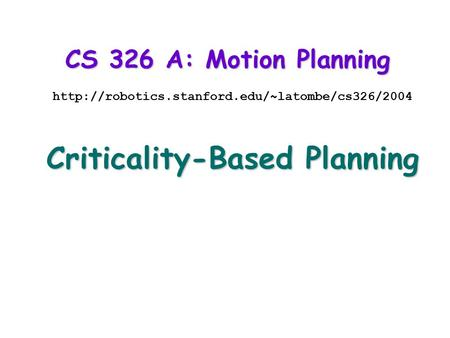 CS 326 A: Motion Planning  Criticality-Based Planning.