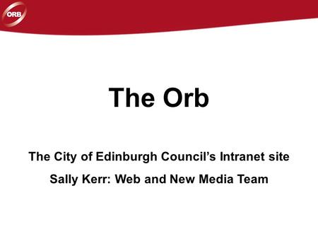 The Orb The City of Edinburgh Council's Intranet site Sally Kerr: Web and New Media Team.