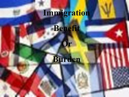 Immigration Benefit Or Burden. Immigration Questions The United States is a country built on immigrants. The objective of this presentation is to look.