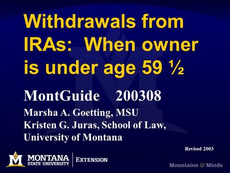 Withdrawals from IRAs: When owner is under age 59 ½ MontGuide200308 Marsha A. Goetting, MSU Kristen G. Juras, School of Law, University of Montana Revised.