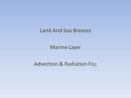 Land And Sea Breezes Marine Layer Advection & Radiation Fog.