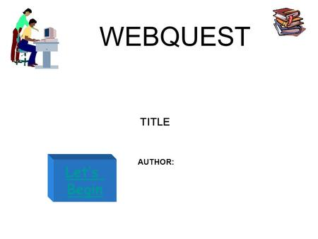 WEBQUEST Let's Begin TITLE AUTHOR:. Let's continue Return Home Introduction Task Process Conclusion Evaluation Teacher Page Credits This document should.
