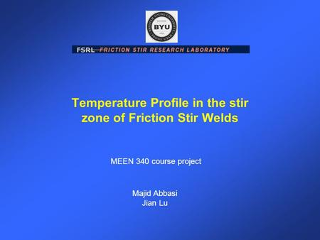 Temperature Profile in the stir zone of Friction Stir Welds Majid Abbasi Jian Lu MEEN 340 course project.