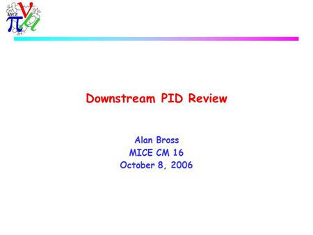 Downstream PID Review Alan Bross MICE CM 16 October 8, 2006.