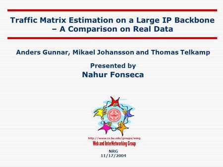 Traffic Matrix Estimation on a Large IP Backbone – A Comparison on Real Data Anders Gunnar, Mikael Johansson and Thomas.