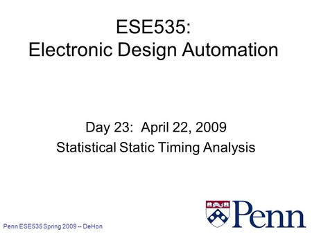 Penn ESE535 Spring 2009 -- DeHon 1 ESE535: Electronic Design Automation Day 23: April 22, 2009 Statistical Static Timing Analysis.