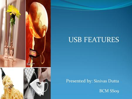 USB FEATURES Presented by: Sinivas Dutta BCM SS09.