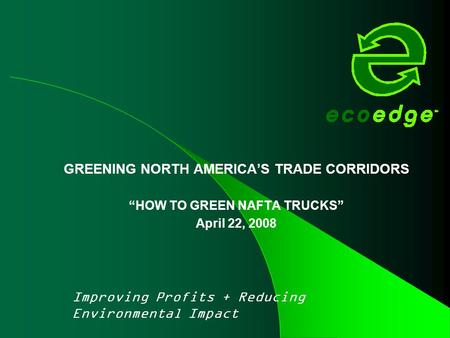 "GREENING NORTH AMERICA'S TRADE CORRIDORS ""HOW TO GREEN NAFTA TRUCKS"" April 22, 2008 Improving Profits + Reducing Environmental Impact."