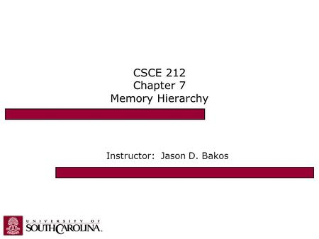 CSCE 212 Chapter 7 Memory Hierarchy Instructor: Jason D. Bakos.