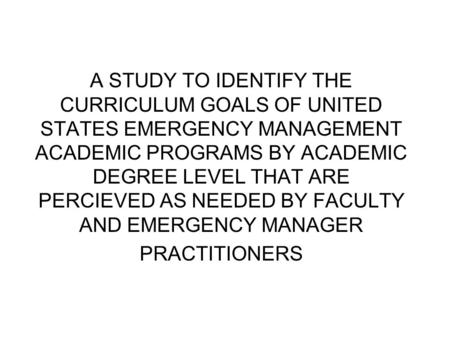 A STUDY TO IDENTIFY THE CURRICULUM GOALS OF UNITED STATES EMERGENCY MANAGEMENT ACADEMIC PROGRAMS BY ACADEMIC DEGREE LEVEL THAT ARE PERCIEVED AS NEEDED.