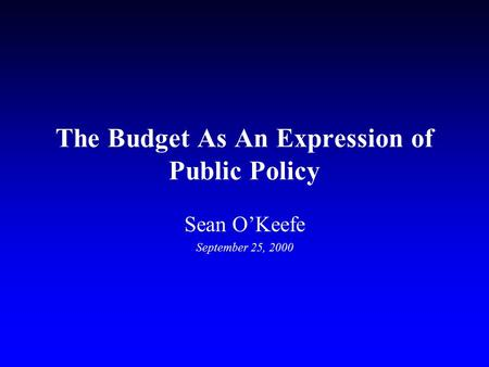 The Budget As An Expression of Public Policy Sean O'Keefe September 25, 2000.