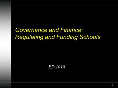 1 Governance and Finance: Regulating and Funding Schools ED 1010.