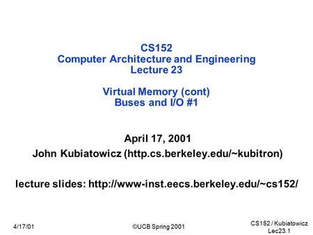 CS152 / Kubiatowicz Lec23.1 4/17/01©UCB Spring 2001 CS152 Computer Architecture and Engineering Lecture 23 Virtual Memory (cont) Buses and I/O #1 April.