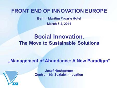 "FRONT END OF INNOVATION EUROPE Berlin, Maritim Proarte Hotel March 3-4, 2011 Social Innovation. The Move to Sustainable Solutions ""Management of Abundance:"