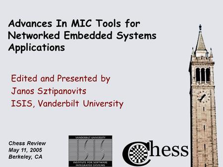 Chess Review May 11, 2005 Berkeley, CA Advances In MIC Tools for Networked Embedded Systems Applications Edited and Presented by Janos Sztipanovits ISIS,