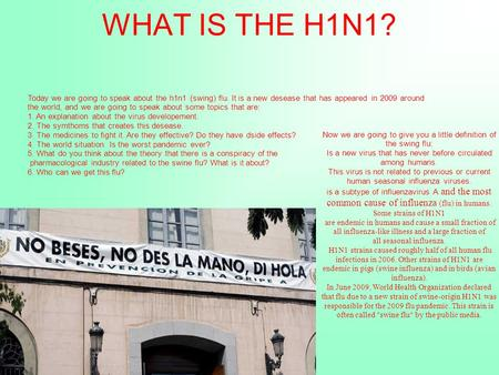 WHAT IS THE H1N1? Today we are going to speak about the h1n1 (swing) flu. It is a new desease that has appeared in 2009 around the world, and we are going.