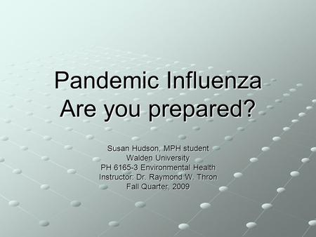 Pandemic Influenza Are you prepared? Susan Hudson, MPH student Walden University PH 6165-3 Environmental Health Instructor: Dr. Raymond W. Thron Fall Quarter,