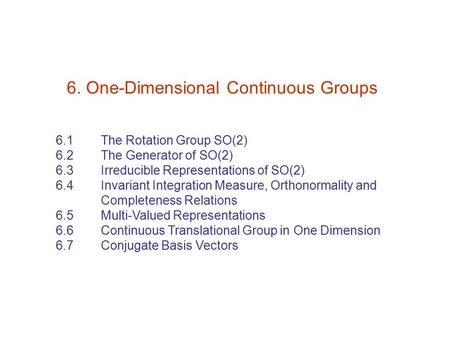 6. One-Dimensional Continuous Groups 6.1 The Rotation Group SO(2) 6.2 The Generator of SO(2) 6.3 Irreducible Representations of SO(2) 6.4 Invariant Integration.