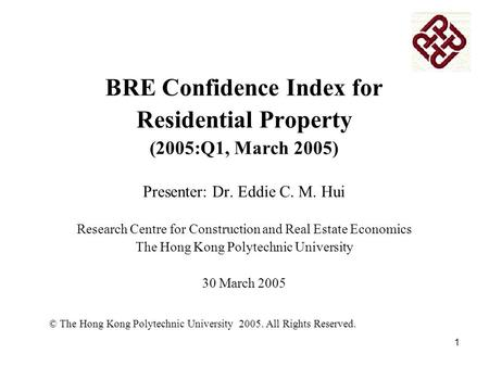 1 BRE Confidence Index for Residential Property (2005:Q1, March 2005) Presenter: Dr. Eddie C. M. Hui Research Centre for Construction and Real Estate Economics.