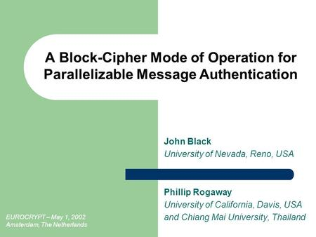 A Block-Cipher Mode of Operation for Parallelizable Message Authentication John Black University of Nevada, Reno, USA Phillip Rogaway University of California,