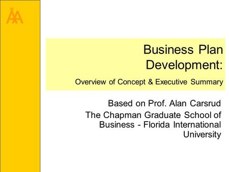 ÅA Business Plan Development: Overview of Concept & Executive Summary Based on Prof. Alan Carsrud The Chapman Graduate School of Business - Florida International.
