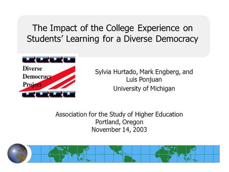 The Impact of the College Experience on Students' Learning for a Diverse Democracy Sylvia Hurtado, Mark Engberg, and Luis Ponjuan University of Michigan.