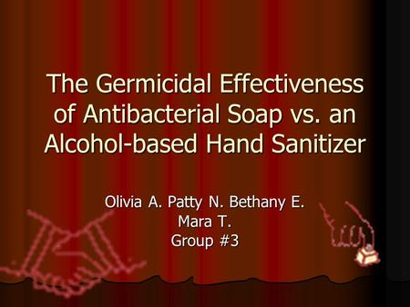 The Germicidal Effectiveness of Antibacterial Soap vs. an Alcohol-based Hand Sanitizer Olivia A. Patty N. Bethany E. Mara T. Group #3.