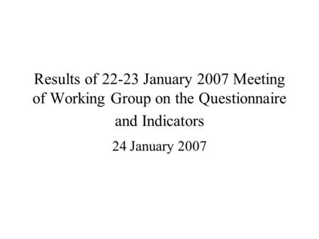 Results of 22-23 January 2007 Meeting of Working Group on the Questionnaire and Indicators 24 January 2007.