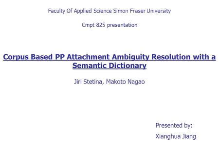 Faculty Of Applied Science Simon Fraser University Cmpt 825 presentation Corpus Based PP Attachment Ambiguity Resolution with a Semantic Dictionary Jiri.