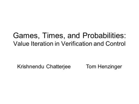 Games, Times, and Probabilities: Value Iteration in Verification and Control Krishnendu Chatterjee Tom Henzinger.
