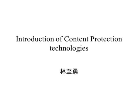Introduction of Content Protection technologies 林至勇.