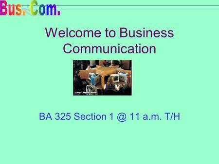 Welcome to Business Communication BA 325 Section 11 a.m. T/H.