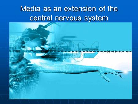 Media as an extension of the central nervous system.