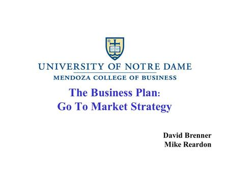 The Business Plan : Go To Market Strategy David Brenner Mike Reardon.